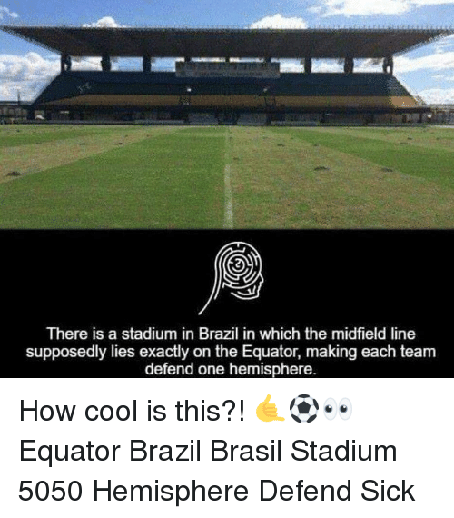 hemisphere: There is a stadium in Brazil in which the midfield line  supposedly lies exactly on the Equator, making each team  defend one hemisphere. How cool is this?! 🤙⚽️👀 Equator Brazil Brasil Stadium 5050 Hemisphere Defend Sick