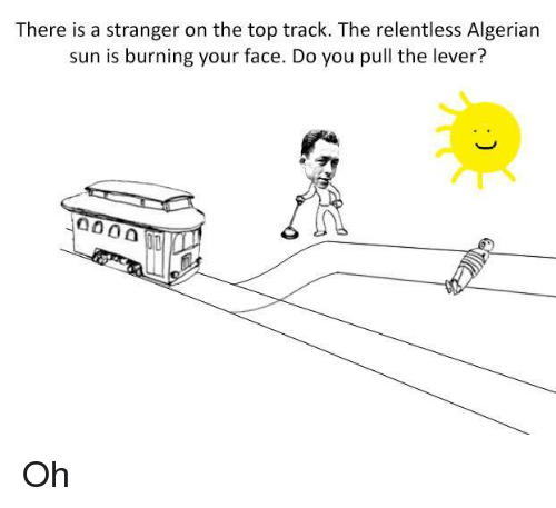 Non Existent Existentialist, Sun, and Top: There is a stranger on the top track. The relentless Algerian  sun is burning your face. Do you pull the lever?  4000 Oh
