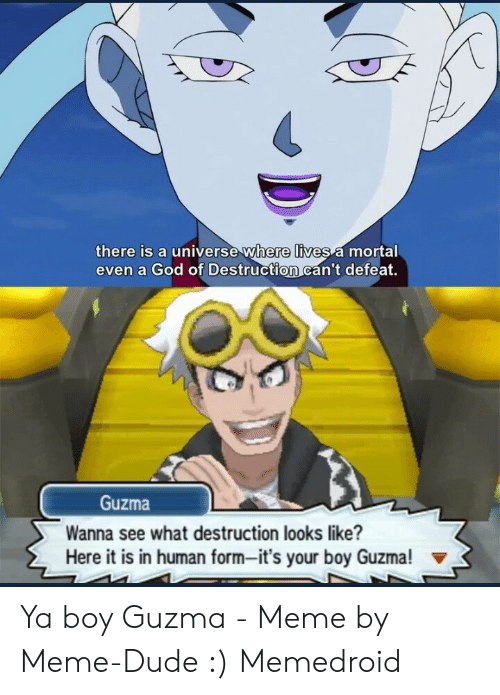 Its Your Boy Guzma: there is a universe where lives a mortal  even a God of Destruction can't defeat.  Guzma  Wanna see what destruction looks like?  Here it is in human form-it's your boy Guzma! Ya boy Guzma - Meme by Meme-Dude :) Memedroid