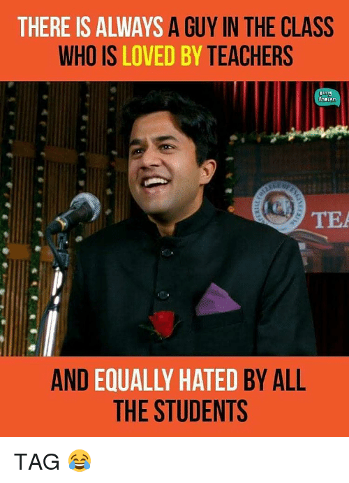 Memes, 🤖, and Tea: THERE IS ALWAYS A GUY IN THE CLASS  WHO IS LOVED BY TEACHERS  InDIAn  TEA  AND  ED  HATED BY ALL  THE STUDENTS TAG 😂