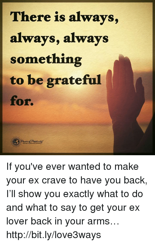 Cravings: There is always  always, always  something  to be grateful  for. If you've ever wanted to make your ex crave to have you back, I'll show you exactly what to do and what to say to get your ex lover back in your arms… http://bit.ly/love3ways