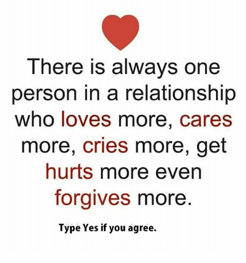 Memes, In a Relationship, and 🤖: There is always one  person in a relationship  who loves more, cares  more, cries more, get  hurts more even  foraives more  Type Yes if you agree.