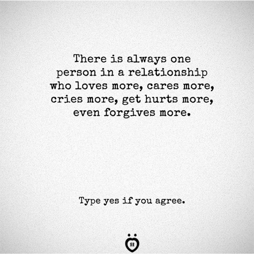 In a Relationship, Yes, and Who: There is always one  person in a relationship  who loves more, cares more,  cries more, get hurts more,  even forgives more.  Type yes if you agree.  AR