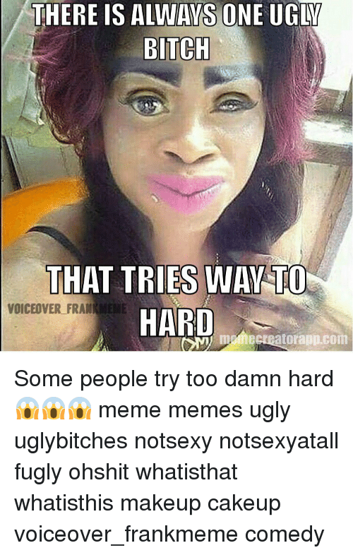 Meme Ugly: THERE IS ALWAYS ONE UGLY  BITCH  THAT TRIES WAY TO  VOICEOVER FRAME  HARD  hecreatorapp.com Some people try too damn hard 😱😱😱 meme memes ugly uglybitches notsexy notsexyatall fugly ohshit whatisthat whatisthis makeup cakeup voiceover_frankmeme comedy