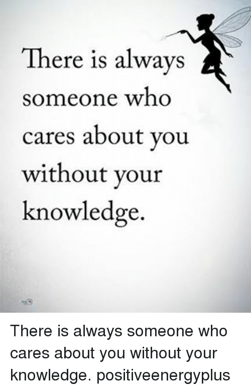 Memes, Knowledge, and 🤖: There is always  someone who  cares about you  without your  knowledge. There is always someone who cares about you without your knowledge. positiveenergyplus