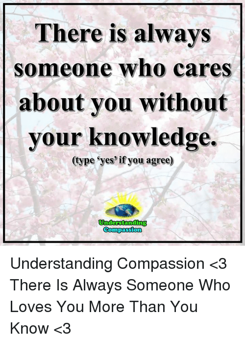 Compassion: There is always  someone who cares  about you without  your knowledge  (type eyes if you agree)  Understanding  Compassion Understanding Compassion <3  There Is Always Someone Who Loves You More Than You Know <3