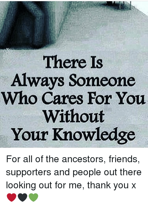 Memes, 🤖, and Look Out: There Is  Always Someone  Who Cares For You  Without  Your Knowledge For all of the ancestors, friends, supporters and people out there looking out for me, thank you x ❤🖤💚