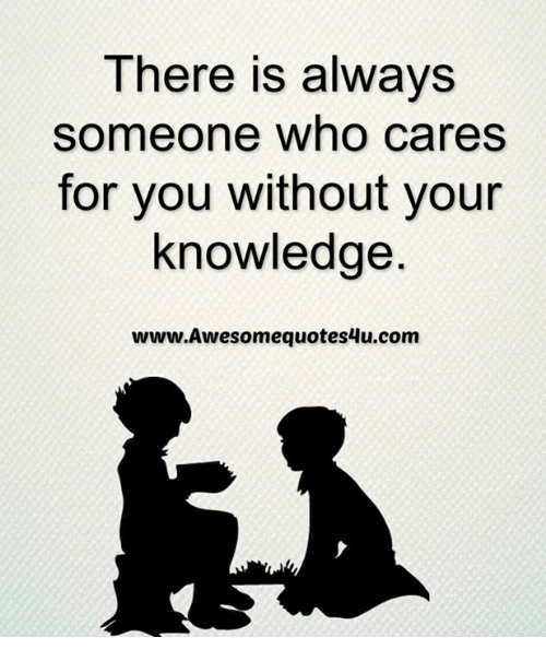 Memes, Awesome, and Knowledge: There is always  someone who cares  for you without your  knowledge  www Awesome quotes4u.com