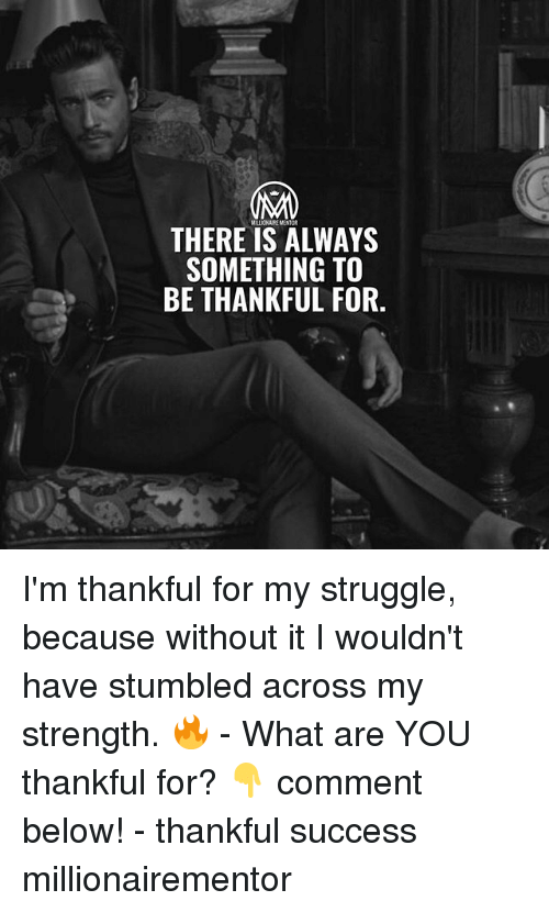 Memes, Struggle, and Success: THERE IS ALWAYS  SOMETHING TO  BE THANKFUL FOR. I'm thankful for my struggle, because without it I wouldn't have stumbled across my strength. 🔥 - What are YOU thankful for? 👇 comment below! - thankful success millionairementor