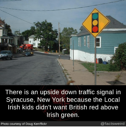 Doug, Irish, and Memes: There is an upside down traffic signal in  Syracuse, New York because the Local  lrish kids didn't want British red above  Irish green.  Photo courtesy of Doug Kerr/flickr  @factsweird