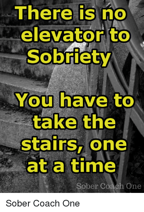 Memes, Time, and Sober: There is no  elevator to  Sobriety  You have to  take the  stairs, one  at a time  Sober Coach One Sober Coach One