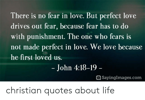 quotes about life: There is no fear in love. But perfect love  drives out fear, because fear has to do  with punishment. The one who fears is  not made perfect in love. We love because  he first loved us.  - John 4:18-19-  SayingImages.com christian quotes about life