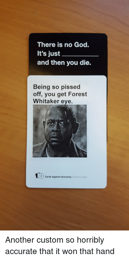 Forest Whitaker Eyes: There is no God.  It's just  and then you die.  Being so pissed  off, you get Forest  Whitaker eye.  1 Cards Against Humanity custom card Another custom so horribly accurate that it won that hand