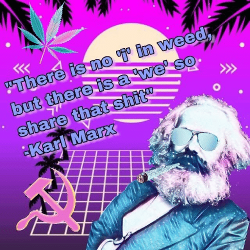 "Karl: ""There is no in weed  but there isa we' so  share that shit  Karl Marx"