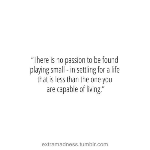 """One You: """"There is no passion to be found  playing small-in settling for a life  that is less than the one you  are capable of living.""""  extramadness.tumblr.com"""