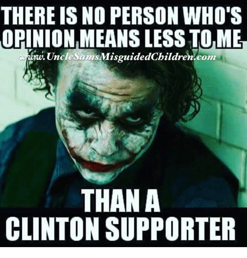memes: THERE IS NO PERSON WHO'S  ORINIONMEANSLESSTOLMER  Uncle Sams MisguidedChildren com  THAN A  CLINTON SUPPORTER