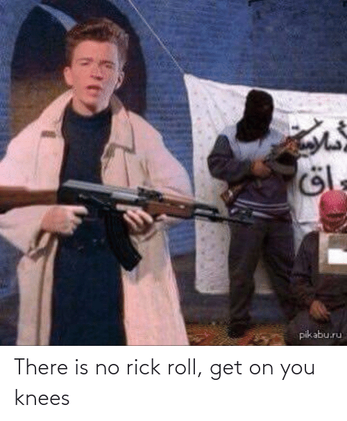 knees: There is no rick roll, get on you knees