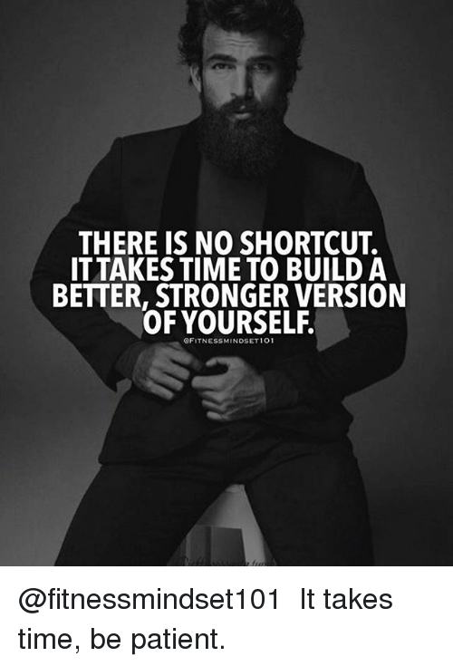 Memes, Patient, and Time: THERE IS NO SHORTCUT.  ITTAKES TIME TO BUILD A  BETTER, STRONGER VERSION  OF YOURSELF.  OFITNESSMINDSET 101 @fitnessmindset101 ・・・ It takes time, be patient.