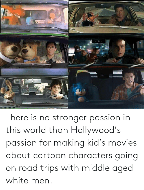 Cartoon: There is no stronger passion in this world than Hollywood's passion for making kid's movies about cartoon characters going on road trips with middle aged white men.