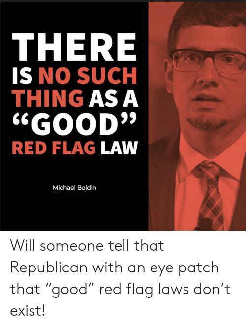 """eye patch: THERE  IS NO SUCH  THING AS A  """"GOOD""""  RED FLAG LAW  Michael Boldin Will someone tell that Republican with an eye patch that """"good"""" red flag laws don't exist!"""