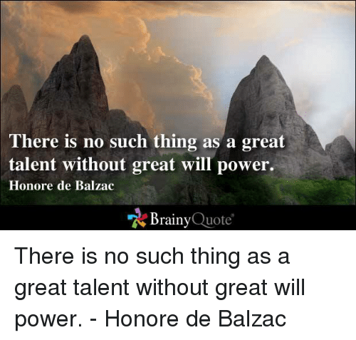 balzac: There is no such thing as a great  talent without great will power.  Honore de Balzac  Brainy  Quote There is no such thing as a great talent without great will power. - Honore de Balzac