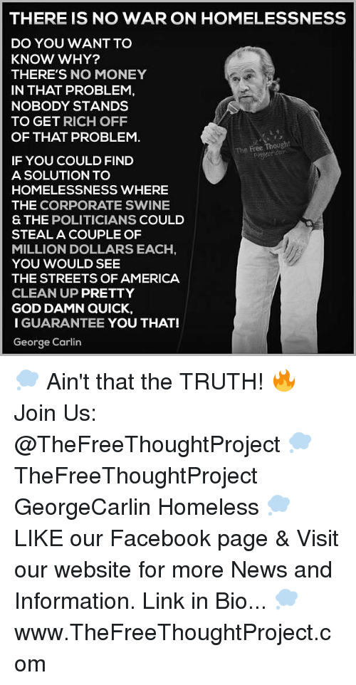 America, Facebook, and George Carlin: THERE IS NO WAR ON HOMELESSNESS  DO YOU WANT TO  KNOW WHY?  THERE'S NO MONEY  IN THAT PROBLEM,  NOBODY STANDS  TO GET RICH OFF  OF THAT PROBLEM  The Free Thought  IF YOU COULD FIND  A SOLUTION TO  HOMELESSNESS WHERE  THE CORPORATE SWINE  S THE POLITICIANS COULD  STEAL A COUPLE OF  MILLION DOLLARS EACH  YOU WOULD SEE  THE STREETS OF AMERICA  CLEAN UP PRETTY  GOD DAMN QUICK,  I GUARANTEE YOU THAT!  George Carlin 💭 Ain't that the TRUTH! 🔥 Join Us: @TheFreeThoughtProject 💭 TheFreeThoughtProject GeorgeCarlin Homeless 💭 LIKE our Facebook page & Visit our website for more News and Information. Link in Bio... 💭 www.TheFreeThoughtProject.com