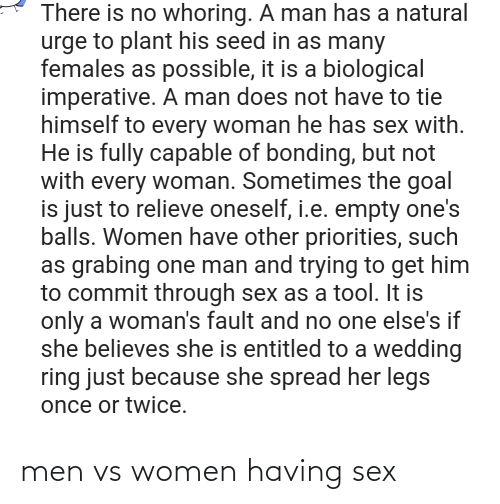 Men Vs Women: There is no whoring. A man has a natural  urge to plant his seed in as many  females as possible, it is a biological  imperative. A man does not have to tie  himself to every woman he has sex with.  He is fully capable of bonding, but not  with every woman. Sometimes the goal  is just to relieve oneself, i.e. empty one's  balls. Women have other priorities, such  as grabing one man and trying to get him  to commit through sex as a tool. It is  only a woman's fault and no one else's if  she believes she is entitled to a wedding  ring just because she spread her legs  once or twice. men vs women having sex