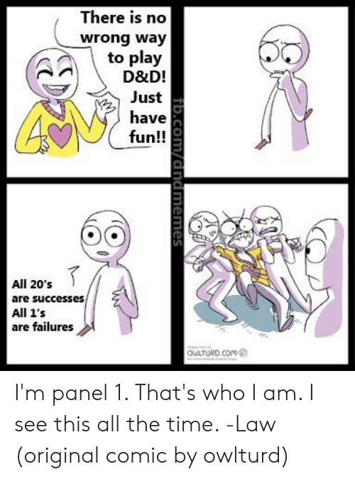 Time, DnD, and All The: There is no  wrong way  to play  D&D!  Just  have  fun!!  All 20's  are successes,  All 1's  are failures  OuLTURD.COm  fib.Com/dndmemes I'm panel 1. That's who I am. I see this all the time.   -Law  (original comic by owlturd)