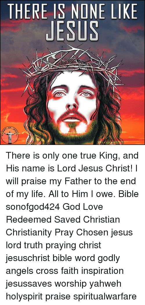 God, Jesus, and Life: THERE IS NONE LIKE  JESUS There is only one true King, and His name is Lord Jesus Christ! I will praise my Father to the end of my life. All to Him I owe. Bible sonofgod424 God Love Redeemed Saved Christian Christianity Pray Chosen jesus lord truth praying christ jesuschrist bible word godly angels cross faith inspiration jesussaves worship yahweh holyspirit praise spiritualwarfare