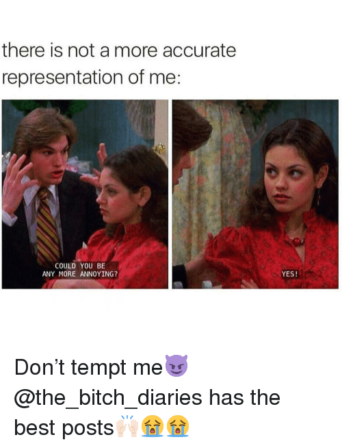 Bitch, Funny, and Best: there is not a more accurate  representation of me:  COULD YOU BE  ANY MORE ANNOYING?  YES! Don't tempt me😈 @the_bitch_diaries has the best posts🙌🏻😭😭