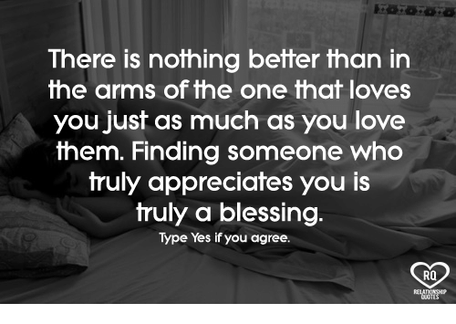 Blessed, Love, and Memes: There is nothing better than in  the arms of the one that loves  you just as much as you love  them. Finding someone who  truly appreciates you is  truly a blessing.  Type Yes if you agree.  RQ