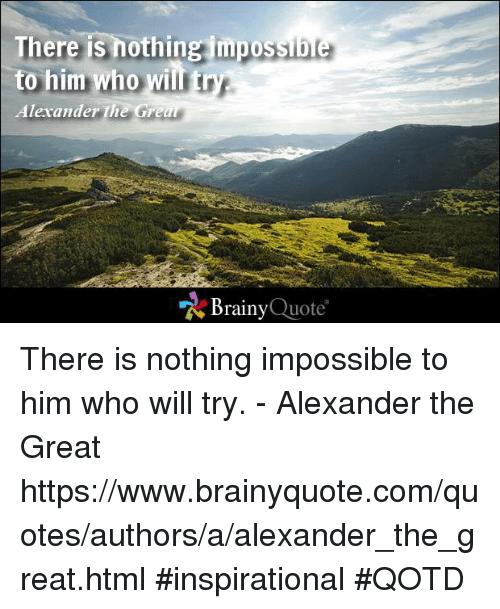Alexander the Great: There is nothing impos  to him who will try.  Alexander the Grea  Brainy  Quote There is nothing impossible to him who will try. - Alexander the Great https://www.brainyquote.com/quotes/authors/a/alexander_the_great.html #inspirational #QOTD
