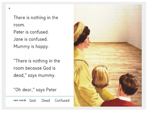 "Confused, God, and Happy: There is nothing in the  room  Peter is confused.  Jane is confused.  Mummy is happy  ""There is nothing in the  room because God is  dead,"" says mummy  ""Oh dear,"" says Peter  new words God Dead Confused"