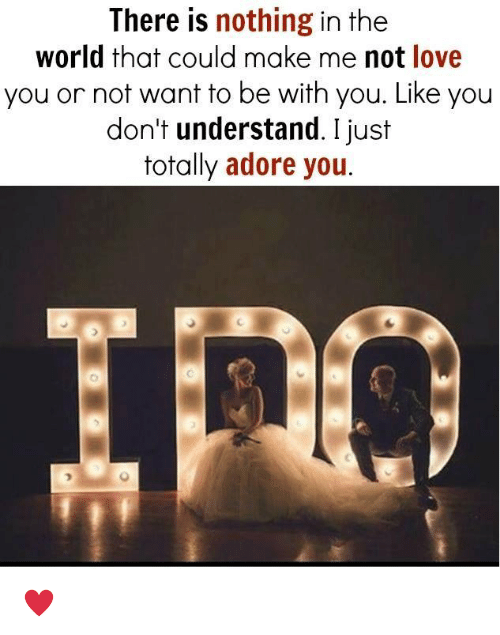 adore you: There is  nothing in the  world that could make me not love  you or not want to be with you. Like you  don't understand. I just  totally adore you. ♥