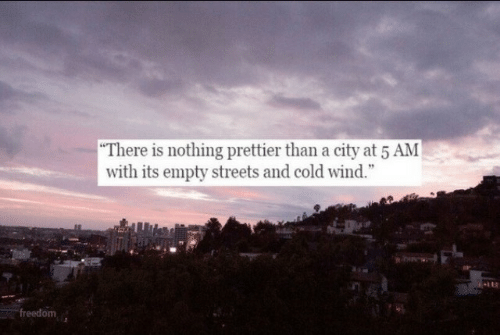 """5 AM: """"There is nothing prettier than a city at 5 AM  with its empty streets and cold wind.""""  freedom"""