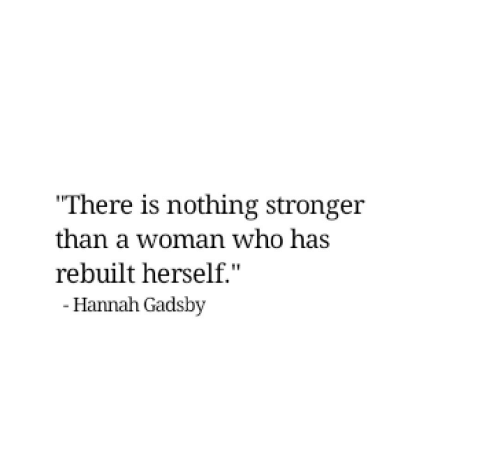 """Woman Who: """"There is nothing stronger  than a woman who has  rebuilt herself.""""  - Hannah Gadsby"""