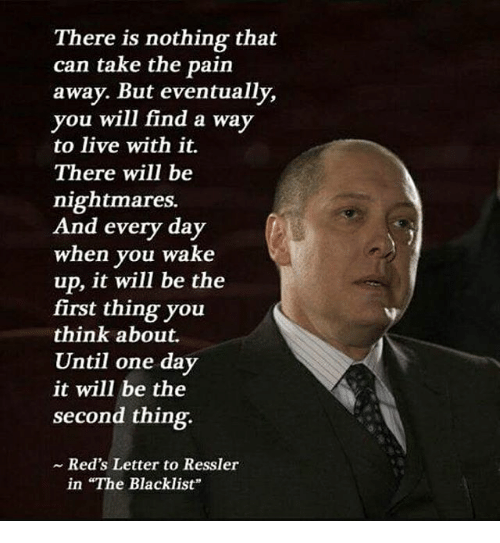 """the blacklist: There is nothing that  can take the pain  away. But eventually,  you will find a way  to live with it.  There will be  nightmares.  And every day  when you wake  up, it will be the  first thing you  think about.  Until one day  it will be the  second thing.  Red's Letter to Ressler  in """"The Blacklist"""""""