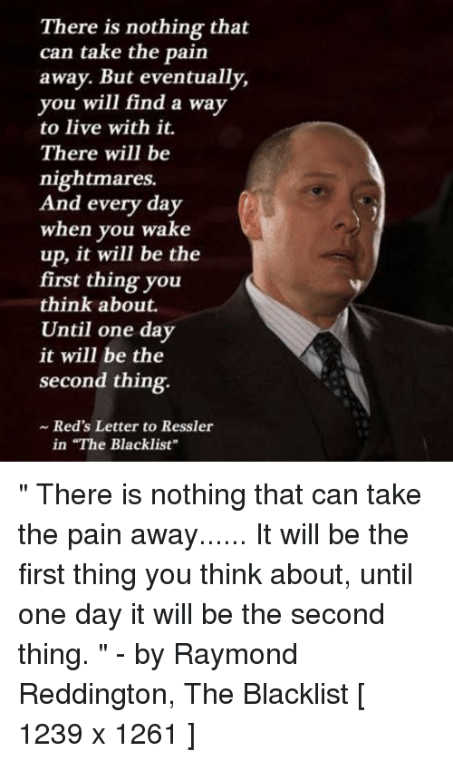 """the blacklist: There is nothing that  can take the pain  away. But eventually,  you will find a way  to live with it.  There will be  nightmares.  And every day  when you wake  up, it will be the  first thing you  think about.  Until one day  it will be the  second thing.  ~ Red's Letter to Ressler  in """"The Blacklist """" There is nothing that can take the pain away...... It will be the first thing you think about, until one day it will be the second thing. """" - by Raymond Reddington, The Blacklist [ 1239 x 1261 ]"""