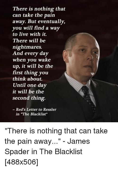 """the blacklist: There is nothing that  can take the pain  away. But eventually,  you will find a way  to live with it.  There will be  nightmares.  And every day  when you wake  up, it will be the  first thing you  think about.  Until one day  it will be the  second thing  ~ Red's Letter to Ressler  in """"The Blacklist """"There is nothing that can take the pain away..."""" - James Spader in The Blacklist [488x506]"""