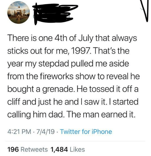 Stepdad: There is one 4th of July that always  sticks out for me, 1997. That's the  year my stepdad pulled me aside  from the fireworks show to reveal he  bought a grenade. He tossed it off a  cliff and just he and I saw it. I started  calling him dad. The man earned it.  4:21 PM 7/4/19 Twitter for iPhone  196 Retweets 1,484 Likes