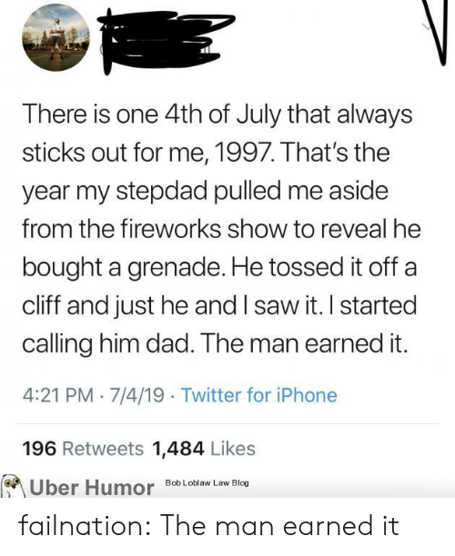 Stepdad: There is one 4th of July that always  sticks out for me, 1997. That's the  year my stepdad pulled me aside  from the fireworks show to reveal he  bought a grenade. He tossed it off  cliff and just he and I saw it. I started  calling him dad. The man earned it.  4:21 PM 7/4/19 Twitter for iPhone  196 Retweets 1,484 Likes  Uber Humor  Bob Loblaw Law Blog failnation:  The man earned it