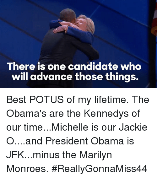 Marilyn Monroe: There is one candidate who  will advance those things. Best POTUS of my lifetime. The Obama's are the Kennedys of our time...Michelle is our Jackie O....and President Obama is JFK...minus the Marilyn Monroes. #ReallyGonnaMiss44