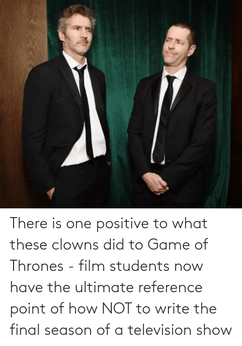 Television: There is one positive to what these clowns did to Game of Thrones - film students now have the ultimate reference point of how NOT to write the final season of a television show