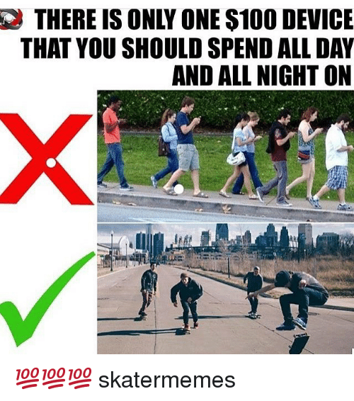 Anaconda, Skate, and Only One: THERE IS ONLY ONE $100 DEVICE  THAT YOU SHOULD SPEND ALL DAY  AND ALL NIGHT ON 💯💯💯 skatermemes
