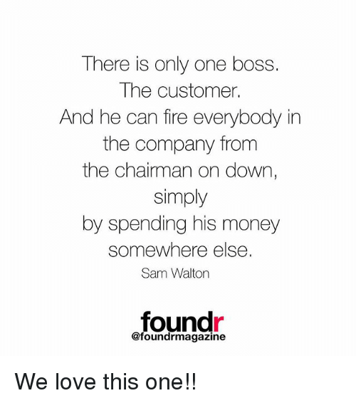 The Chairman: There is only one boss.  The customer.  And he can fire everybody in  the company from  the chairman on down,  simply  by spending his money  somewhere else.  Sam Walton  found  @foundrmagazine We love this one!!