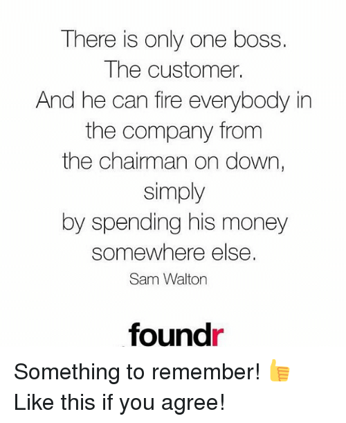 Fire, Memes, and Money: There is only one boss  The customer.  And he can fire everybody in  the company from  the chairman on down,  simply  by spending his money  somewhere else.  Sam Walton  foundr Something to remember! 👍 Like this if you agree!