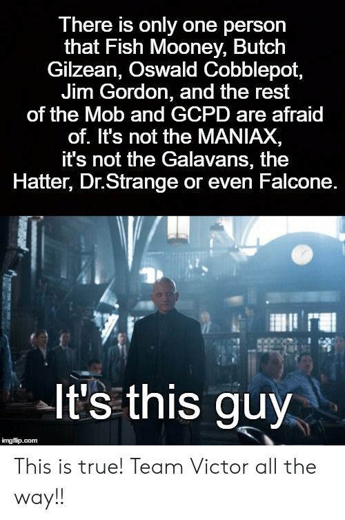 falcone: There is only one person  that Fish Mooney, Butch  Gilzean, Oswald Cobblepot  Jim Gordon, and the rest  of the Mob and GCPD are afraid  of. It's not the MANIAX,  it's not the Galavans, the  Hatter, Dr.Strange or even Falcone  It's this guy This is true! Team Victor all the way!!