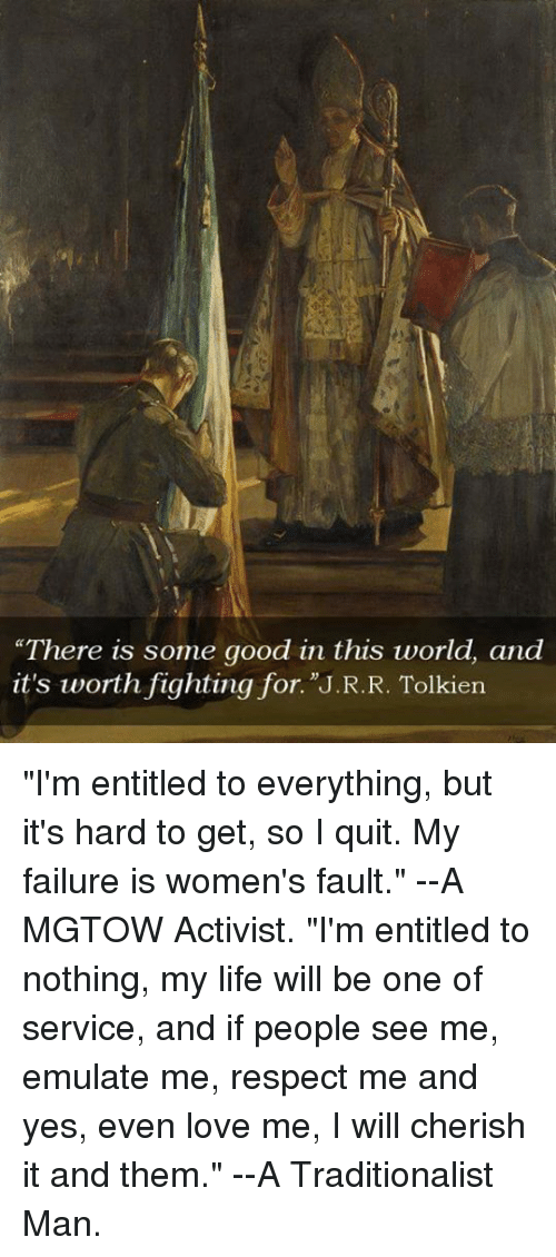 """entitlement: """"There is some good in this world, and  it's worth fighting for. J.R.R. Tolkien """"I'm entitled to everything, but it's hard to get, so I quit. My failure is women's fault.""""  --A MGTOW Activist.  """"I'm entitled to nothing, my life will be one of service, and if people see me, emulate me, respect me and yes, even love me, I will cherish it and them.""""  --A Traditionalist Man."""