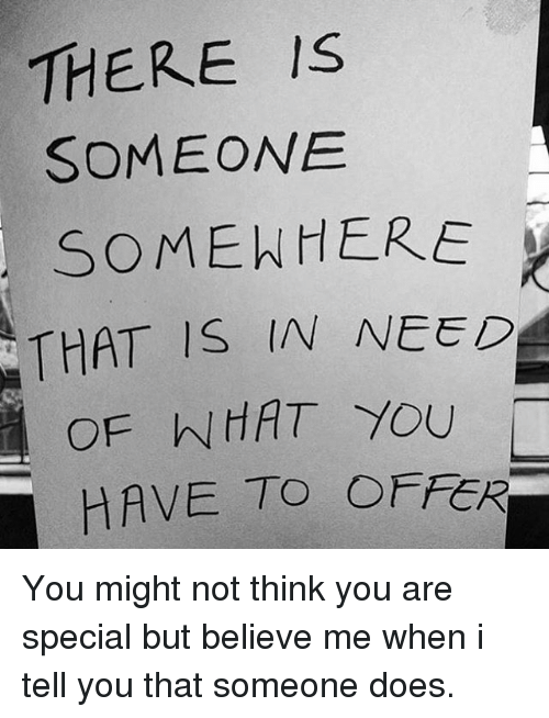 Memes, 🤖, and Believe: THERE IS  SOMEONE  SOMENHERE  THAT IS IN NEED  OF NHAT YOU  HAVE TO OFFER You might not think you are special but believe me when i tell you that someone does.