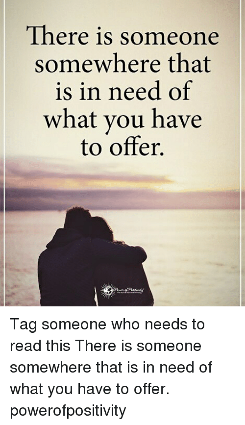 Memes, Tag Someone, and 🤖: There is someone  somewhere that  is in need of  what you have  to offer. Tag someone who needs to read this There is someone somewhere that is in need of what you have to offer. powerofpositivity